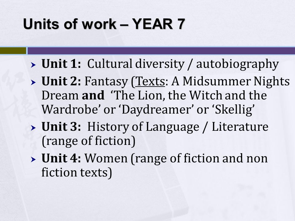  Unit 1: Cultural diversity / autobiography  Unit 2: Fantasy (Texts: A Midsummer Nights Dream and 'The Lion, the Witch and the Wardrobe' or 'Daydreamer' or 'Skellig'  Unit 3: History of Language / Literature (range of fiction)  Unit 4: Women (range of fiction and non fiction texts) Units of work – YEAR 7