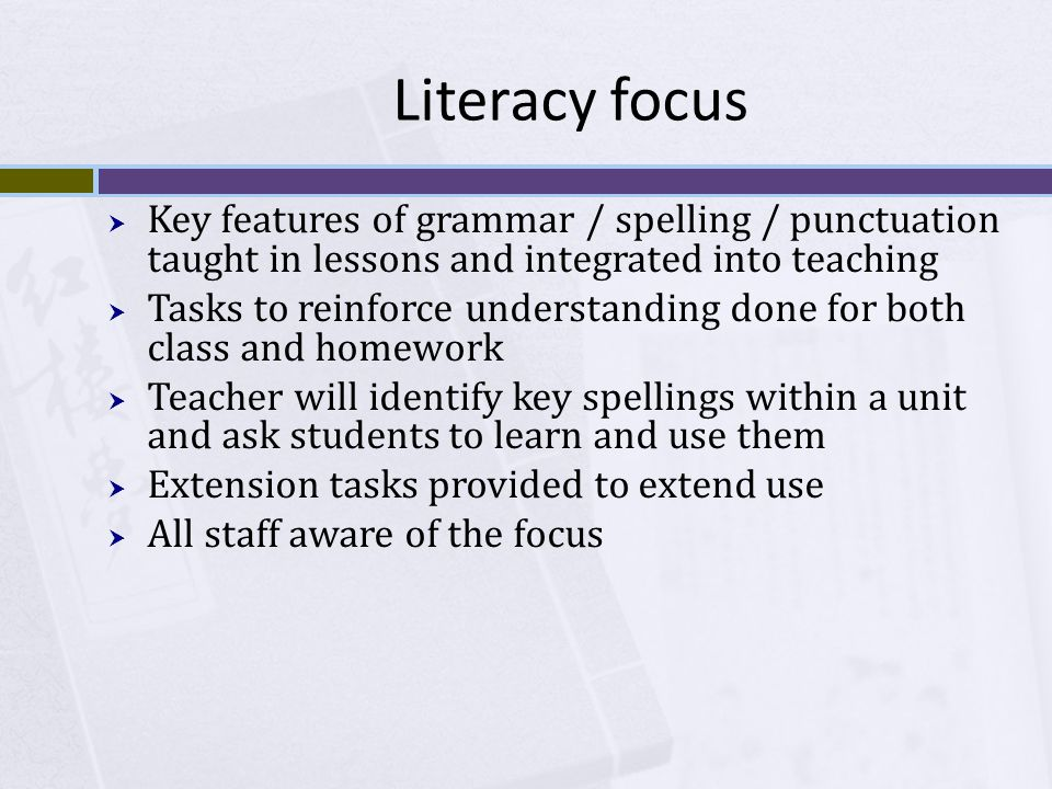 Literacy focus  Key features of grammar / spelling / punctuation taught in lessons and integrated into teaching  Tasks to reinforce understanding done for both class and homework  Teacher will identify key spellings within a unit and ask students to learn and use them  Extension tasks provided to extend use  All staff aware of the focus