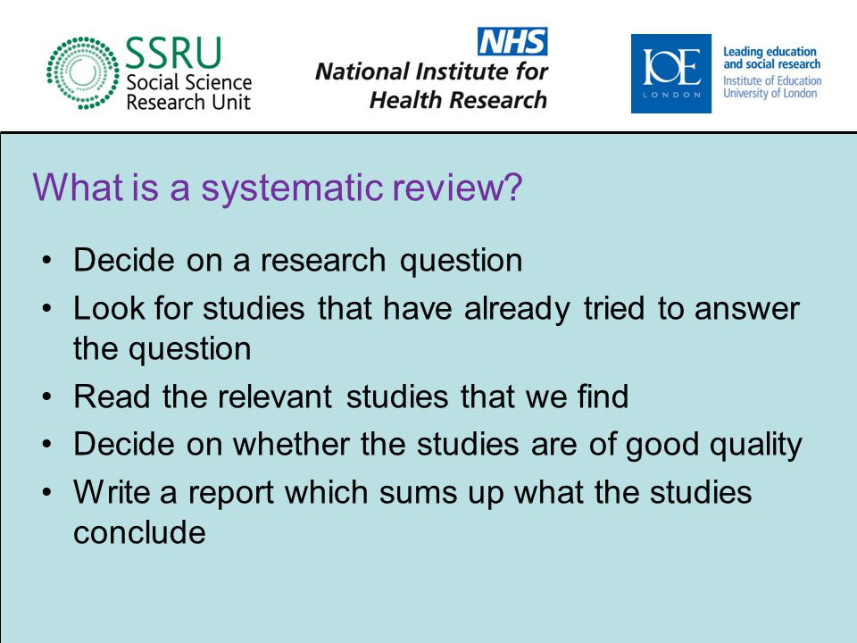 Decide on a research question Look for studies that have already tried to answer the question Read the relevant studies that we find Decide on whether the studies are of good quality Write a report which sums up what the studies conclude What is a systematic review