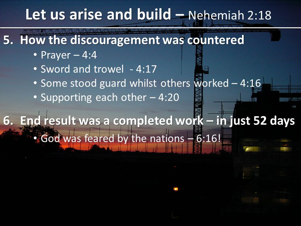 5.How the discouragement was countered Prayer – 4:4 Sword and trowel - 4:17 Some stood guard whilst others worked – 4:16 Supporting each other – 4:20 6.End result was a completed work – in just 52 days God was feared by the nations – 6:16.
