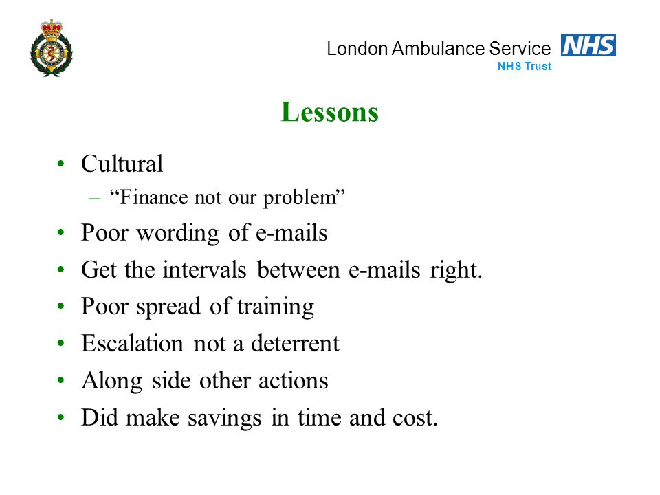 "London Ambulance Service NHS Trust Lessons Cultural –""Finance not our problem"" Poor wording of e-mails Get the intervals between e-mails right. Poor s"