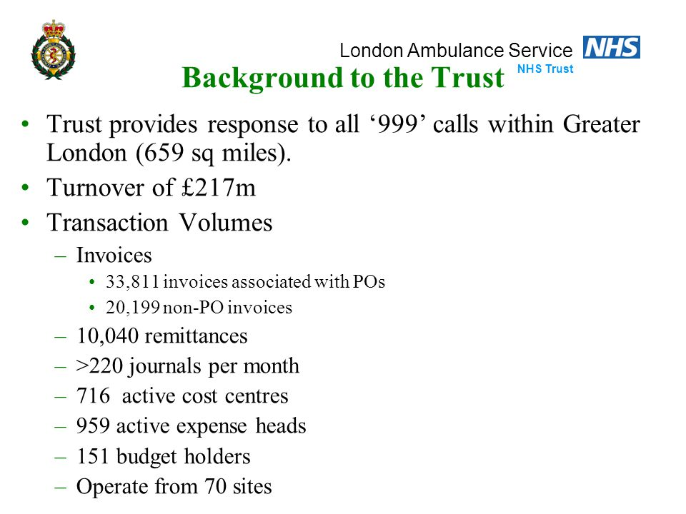 London Ambulance Service NHS Trust Background to the Trust Trust provides response to all '999' calls within Greater London (659 sq miles).
