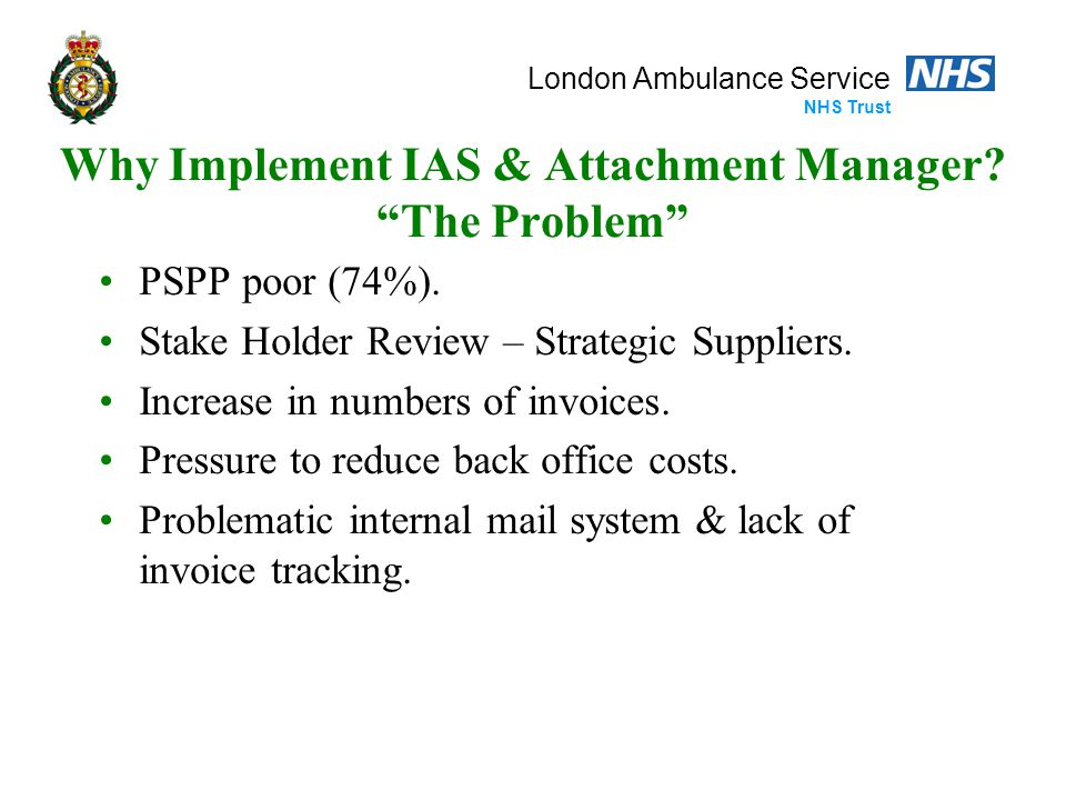 "London Ambulance Service NHS Trust Why Implement IAS & Attachment Manager? ""The Problem"" PSPP poor (74%). Stake Holder Review – Strategic Suppliers. I"