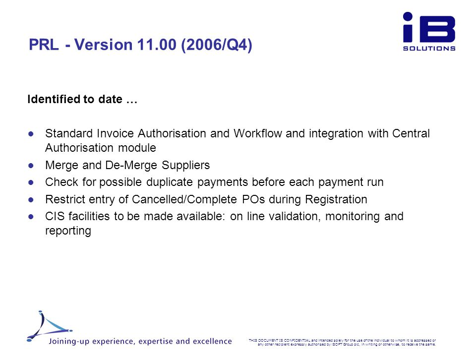 PRL - Version 11.00 (2006/Q4) Identified to date … ●S●S tandard Invoice Authorisation and Workflow and integration with Central Authorisation module ●M●M erge and De-Merge Suppliers ●C●C heck for possible duplicate payments before each payment run ●R●R estrict entry of Cancelled/Complete POs during Registration ●C●C IS facilities to be made available: on line validation, monitoring and reporting