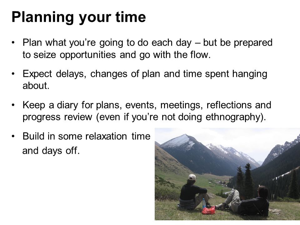 Planning your time Plan what you're going to do each day – but be prepared to seize opportunities and go with the flow.
