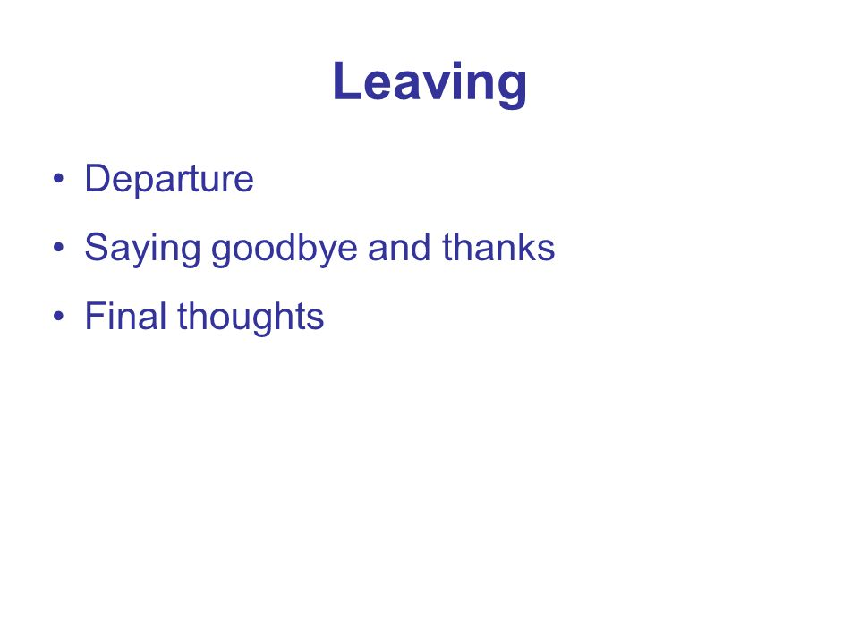 Leaving Departure Saying goodbye and thanks Final thoughts