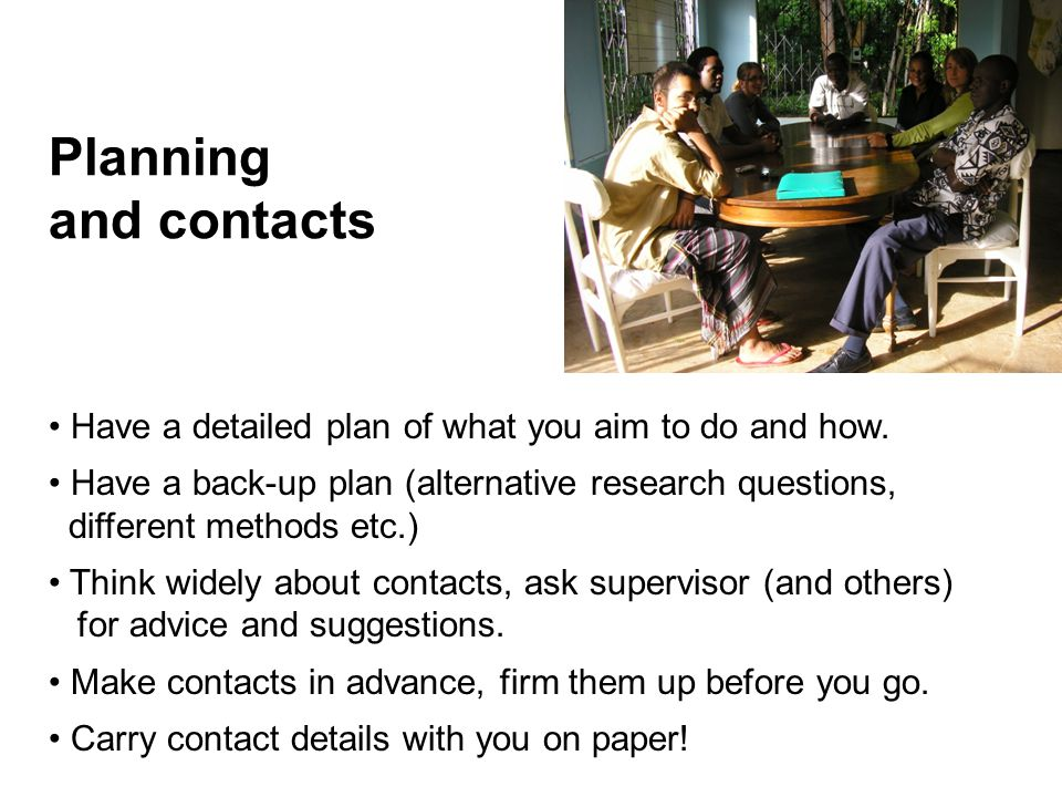 Planning and contacts Have a detailed plan of what you aim to do and how.