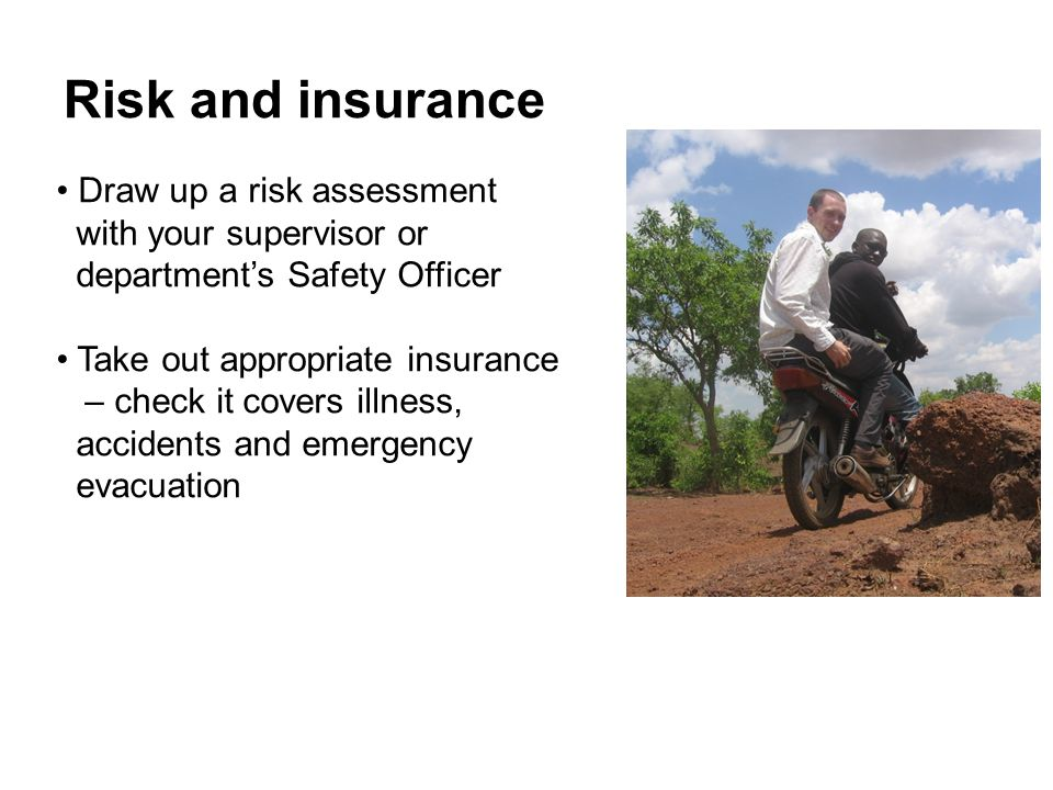 Risk and insurance Draw up a risk assessment with your supervisor or department's Safety Officer Take out appropriate insurance – check it covers illness, accidents and emergency evacuation
