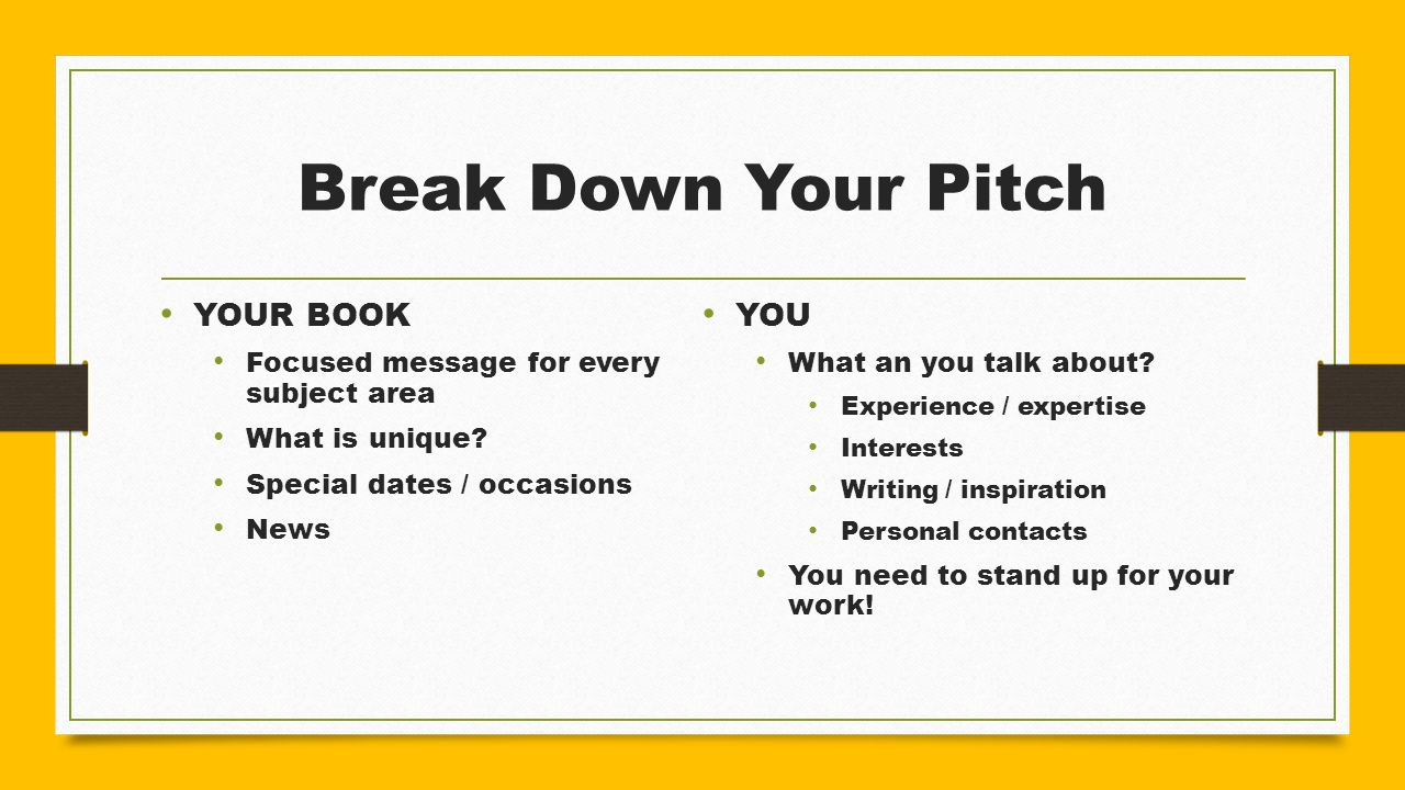 Break Down Your Pitch YOUR BOOK Focused message for every subject area What is unique? Special dates / occasions News YOU What an you talk about? Expe