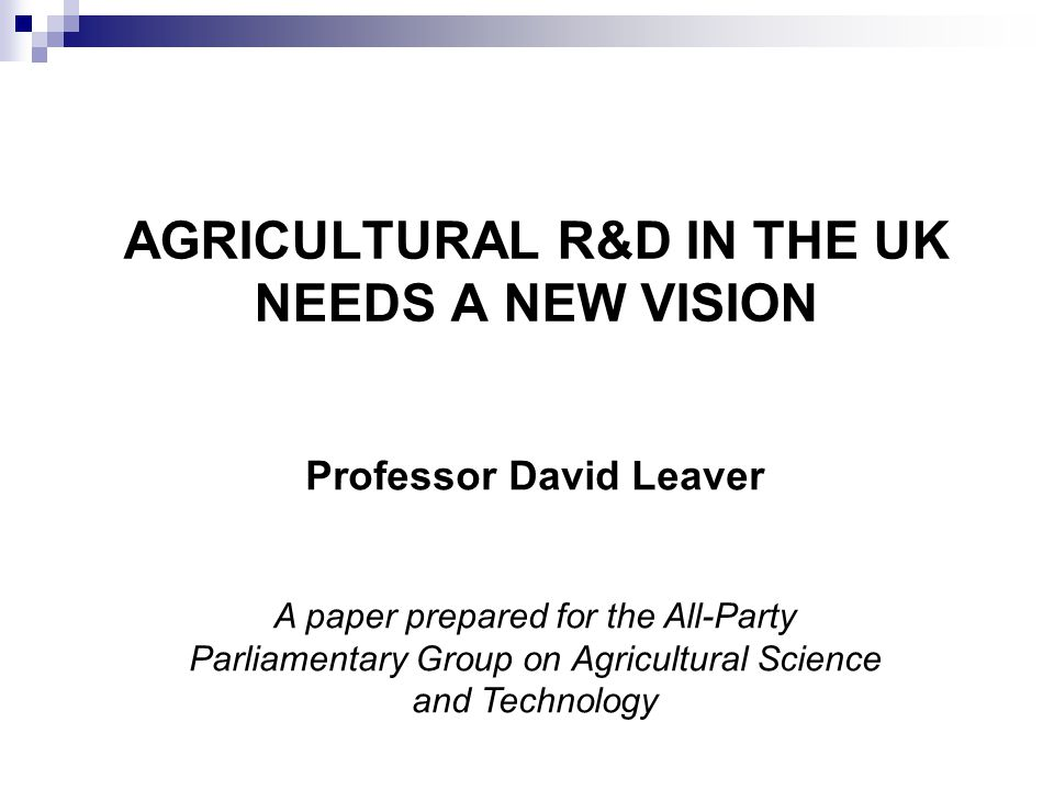 AGRICULTURAL R&D IN THE UK NEEDS A NEW VISION Professor David Leaver A paper prepared for the All-Party Parliamentary Group on Agricultural Science and Technology