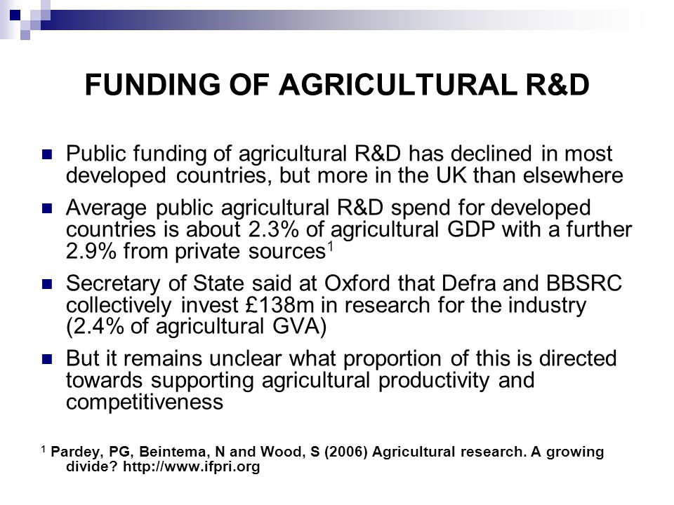 FUNDING OF AGRICULTURAL R&D Public funding of agricultural R&D has declined in most developed countries, but more in the UK than elsewhere Average public agricultural R&D spend for developed countries is about 2.3% of agricultural GDP with a further 2.9% from private sources 1 Secretary of State said at Oxford that Defra and BBSRC collectively invest £138m in research for the industry (2.4% of agricultural GVA) But it remains unclear what proportion of this is directed towards supporting agricultural productivity and competitiveness 1 Pardey, PG, Beintema, N and Wood, S (2006) Agricultural research.