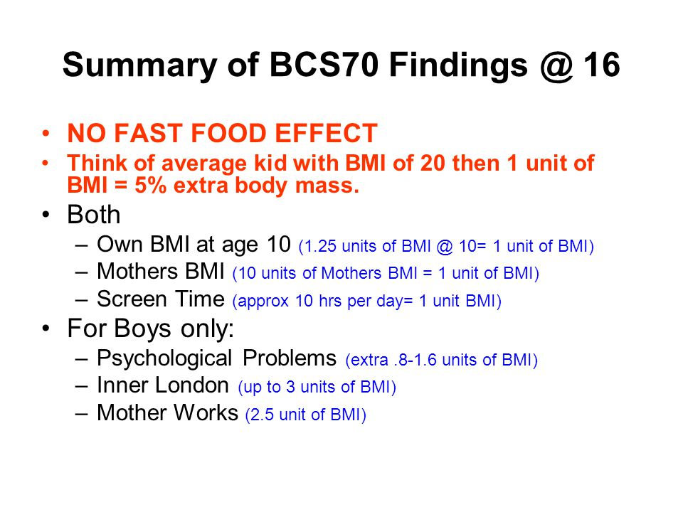 Summary of BCS70 Findings @ 16 NO FAST FOOD EFFECT Think of average kid with BMI of 20 then 1 unit of BMI = 5% extra body mass.