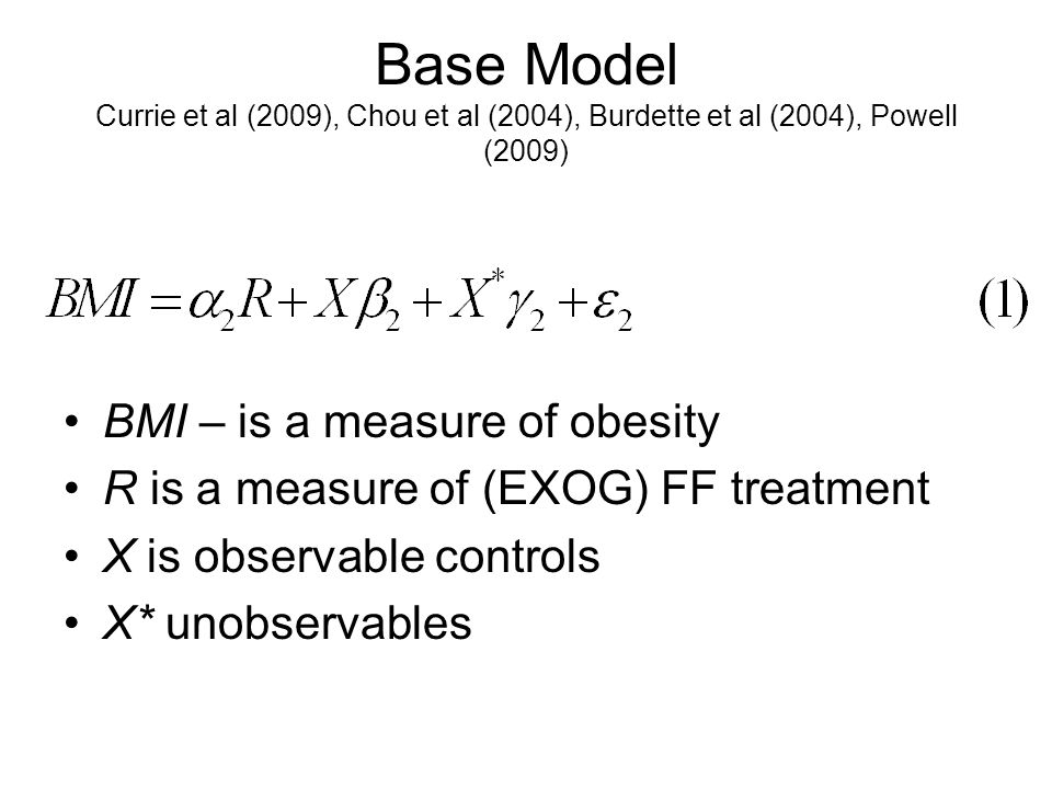 Base Model Currie et al (2009), Chou et al (2004), Burdette et al (2004), Powell (2009) BMI – is a measure of obesity R is a measure of (EXOG) FF treatment X is observable controls X* unobservables