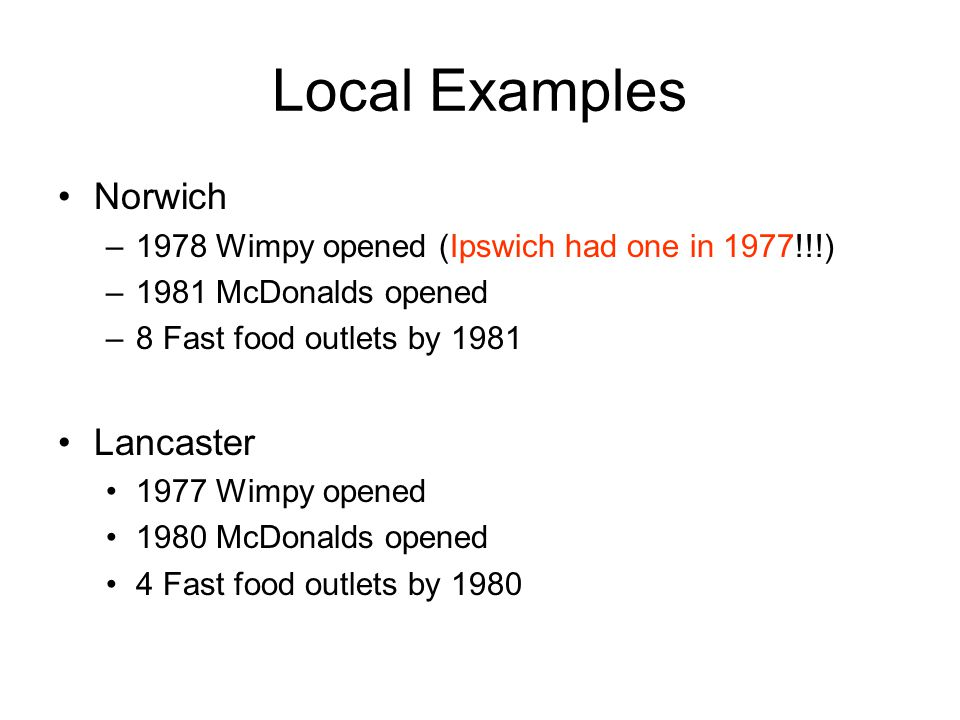 Local Examples Norwich –1978 Wimpy opened (Ipswich had one in 1977!!!) –1981 McDonalds opened –8 Fast food outlets by 1981 Lancaster 1977 Wimpy opened 1980 McDonalds opened 4 Fast food outlets by 1980