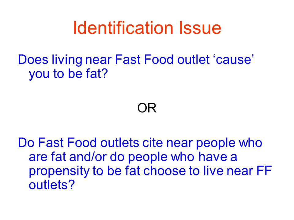 Identification Issue Does living near Fast Food outlet 'cause' you to be fat.