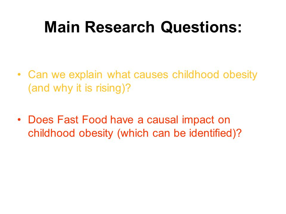 Main Research Questions: Can we explain what causes childhood obesity (and why it is rising).