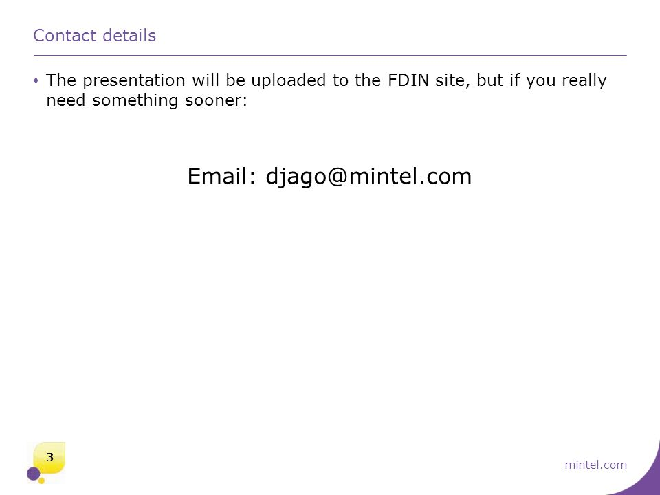 Contact details The presentation will be uploaded to the FDIN site, but if you really need something sooner: Email: djago@mintel.com 3