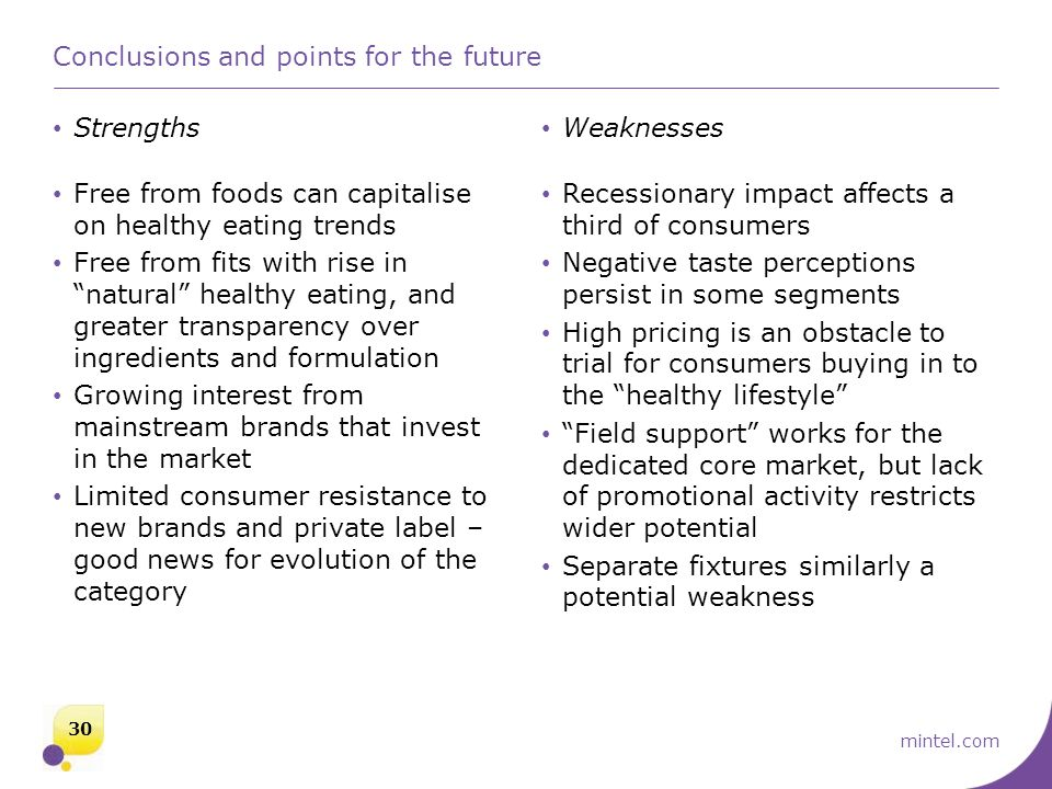 mintel.com Strengths Weaknesses Conclusions and points for the future Free from foods can capitalise on healthy eating trends Free from fits with rise in natural healthy eating, and greater transparency over ingredients and formulation Growing interest from mainstream brands that invest in the market Limited consumer resistance to new brands and private label – good news for evolution of the category Recessionary impact affects a third of consumers Negative taste perceptions persist in some segments High pricing is an obstacle to trial for consumers buying in to the healthy lifestyle Field support works for the dedicated core market, but lack of promotional activity restricts wider potential Separate fixtures similarly a potential weakness 30