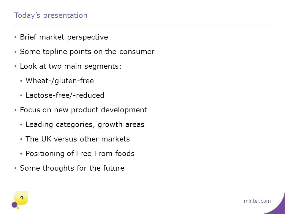 mintel.com Today's presentation Brief market perspective Some topline points on the consumer Look at two main segments: Wheat-/gluten-free Lactose-free/-reduced Focus on new product development Leading categories, growth areas The UK versus other markets Positioning of Free From foods Some thoughts for the future 4
