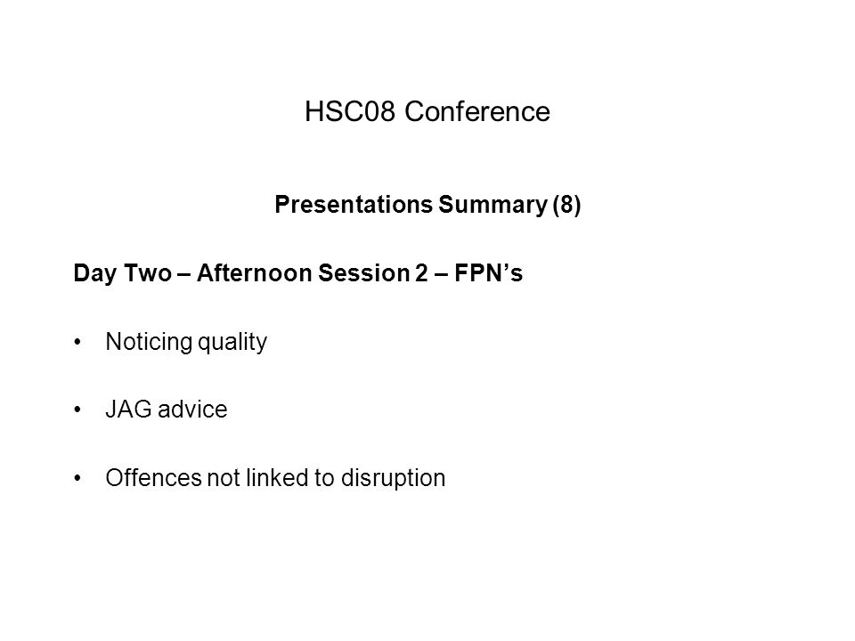 HSC08 Conference Presentations Summary (8) Day Two – Afternoon Session 2 – FPN's Noticing quality JAG advice Offences not linked to disruption