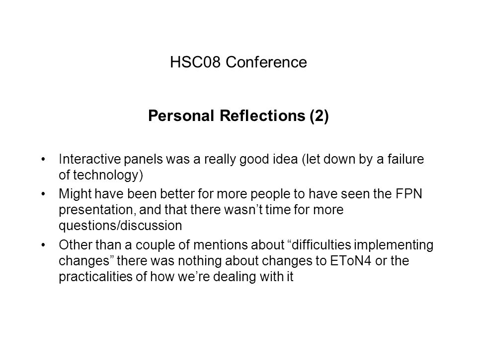 HSC08 Conference Personal Reflections (2) Interactive panels was a really good idea (let down by a failure of technology) Might have been better for more people to have seen the FPN presentation, and that there wasn't time for more questions/discussion Other than a couple of mentions about difficulties implementing changes there was nothing about changes to EToN4 or the practicalities of how we're dealing with it