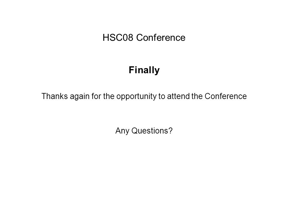 HSC08 Conference Finally Thanks again for the opportunity to attend the Conference Any Questions