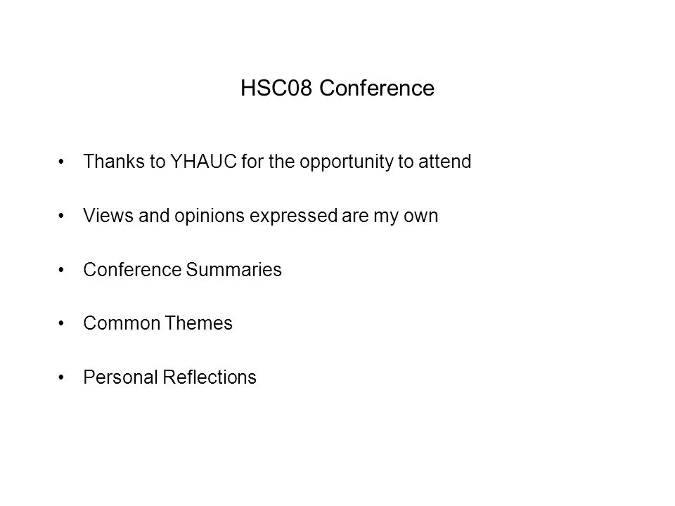 HSC08 Conference Thanks to YHAUC for the opportunity to attend Views and opinions expressed are my own Conference Summaries Common Themes Personal Reflections