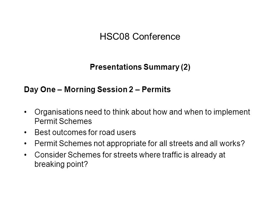 HSC08 Conference Presentations Summary (2) Day One – Morning Session 2 – Permits Organisations need to think about how and when to implement Permit Schemes Best outcomes for road users Permit Schemes not appropriate for all streets and all works.