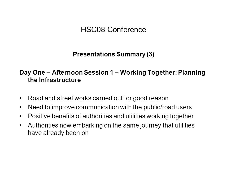 HSC08 Conference Presentations Summary (3) Day One – Afternoon Session 1 – Working Together: Planning the Infrastructure Road and street works carried out for good reason Need to improve communication with the public/road users Positive benefits of authorities and utilities working together Authorities now embarking on the same journey that utilities have already been on