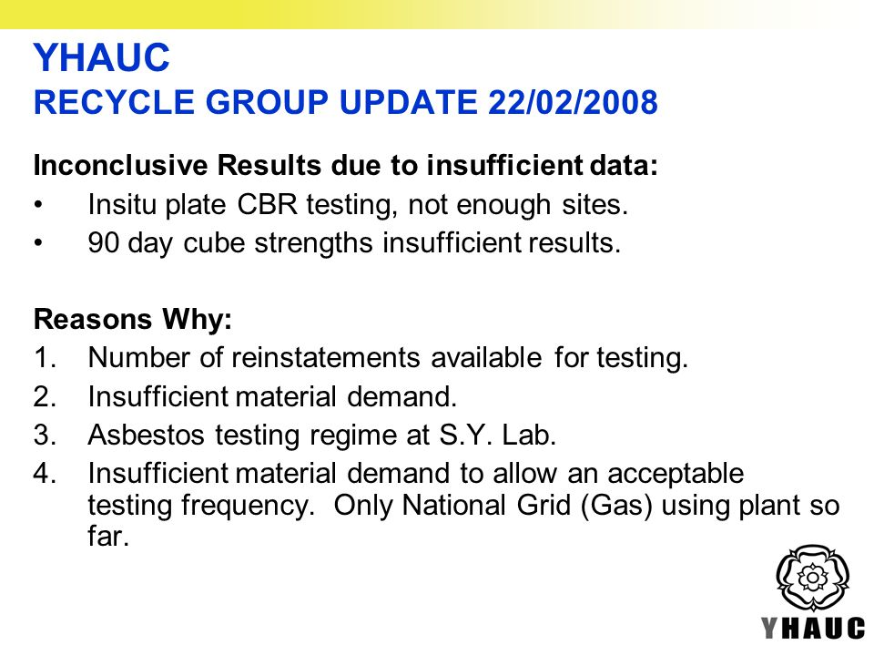 YHAUC RECYCLE GROUP UPDATE 22/02/2008 Inconclusive Results due to insufficient data: Insitu plate CBR testing, not enough sites.