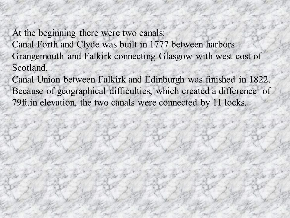At the beginning there were two canals: Canal Forth and Clyde was built in 1777 between harbors Grangemouth and Falkirk connecting Glasgow with west c