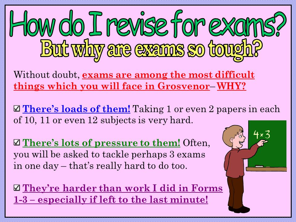 Without doubt, exams are among the most difficult things which you will face in Grosvenor – WHY.