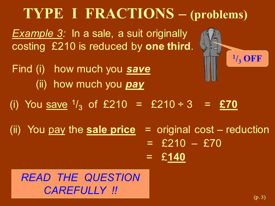 (p. 3) TYPE I FRACTIONS – (problems) Example 3: In a sale, a suit originally costing £210 is reduced by one third. Find (i) how much you save (ii) how