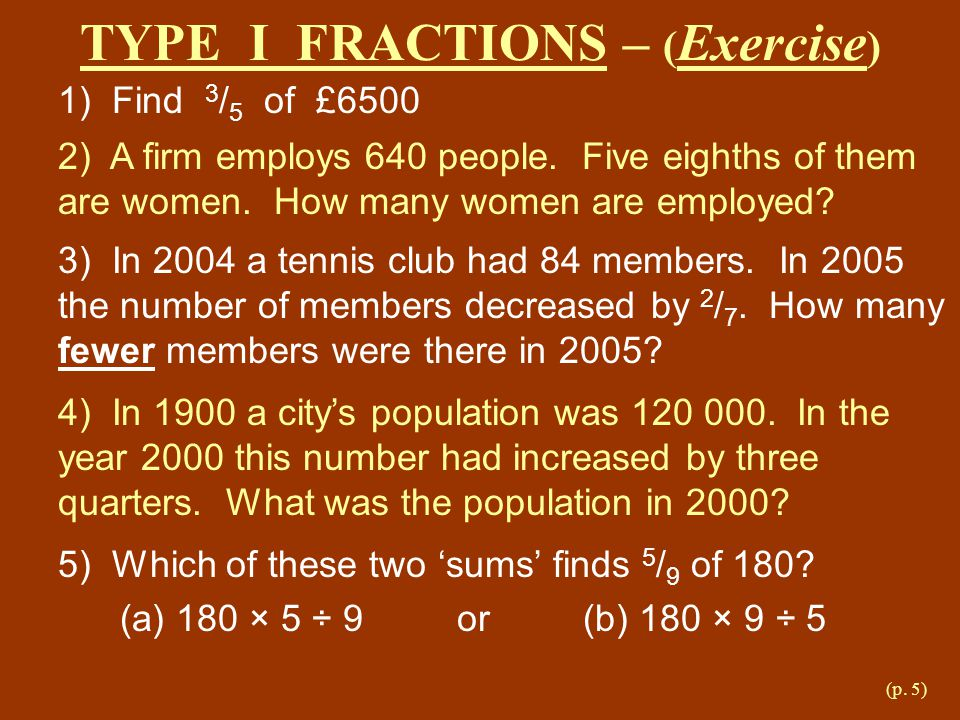 (p.5) TYPE I FRACTIONS – ( Exercise ) 1) Find 3 / 5 of £6500 2) A firm employs 640 people.