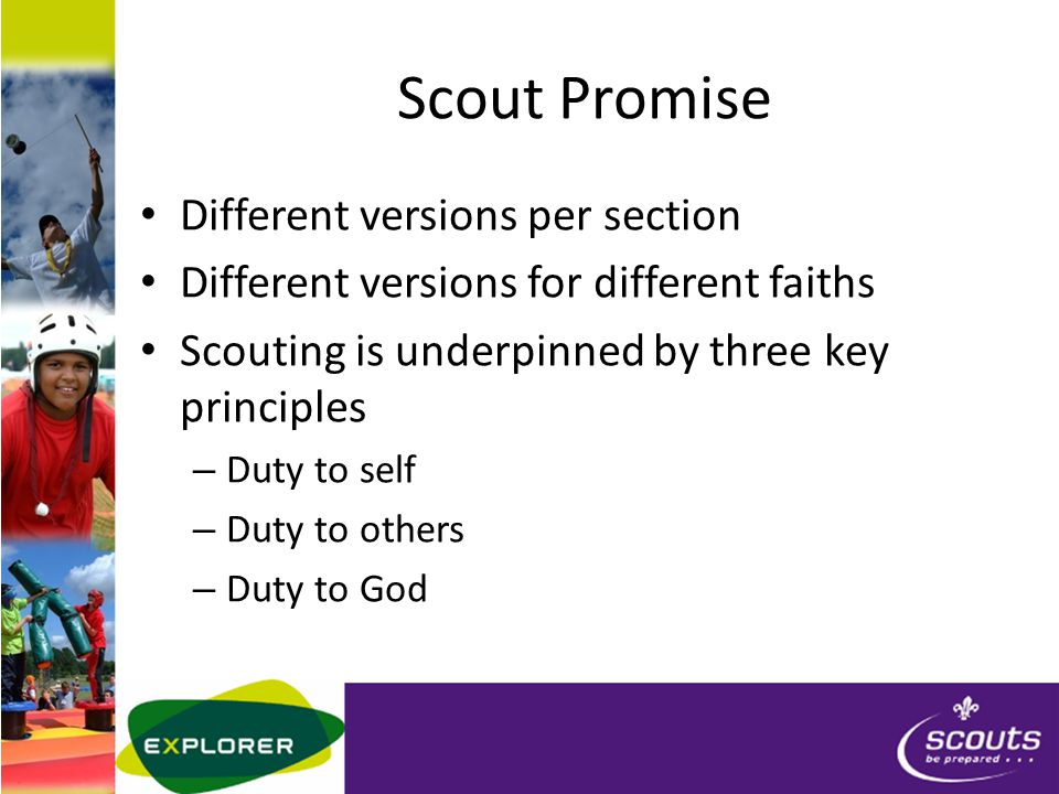 Scout Promise Different versions per section Different versions for different faiths Scouting is underpinned by three key principles – Duty to self – Duty to others – Duty to God