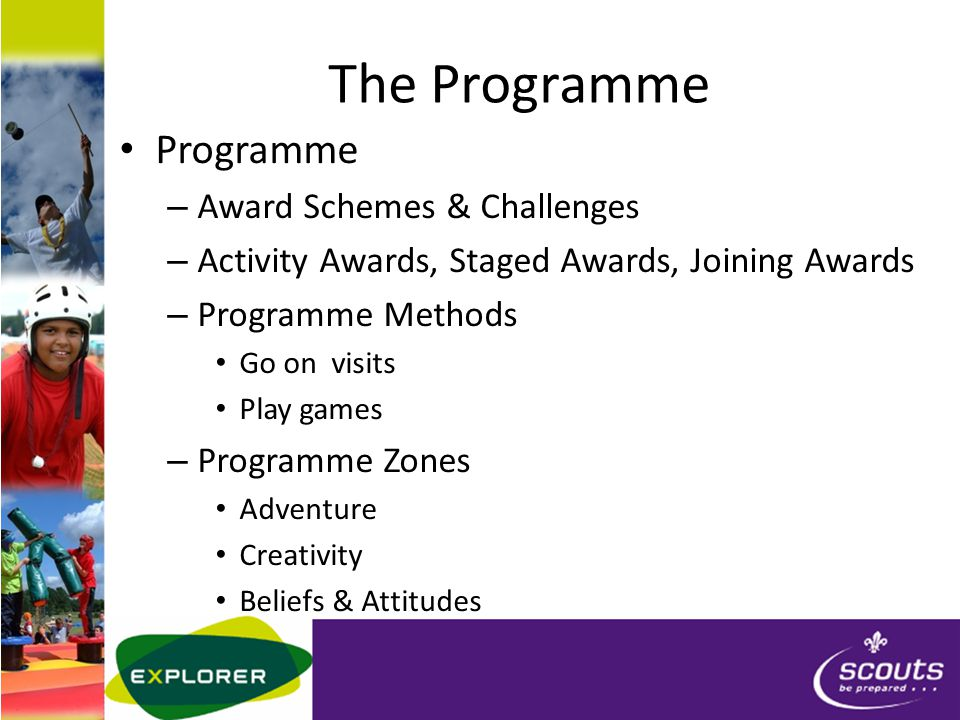 The Programme Programme – Award Schemes & Challenges – Activity Awards, Staged Awards, Joining Awards – Programme Methods Go on visits Play games – Programme Zones Adventure Creativity Beliefs & Attitudes