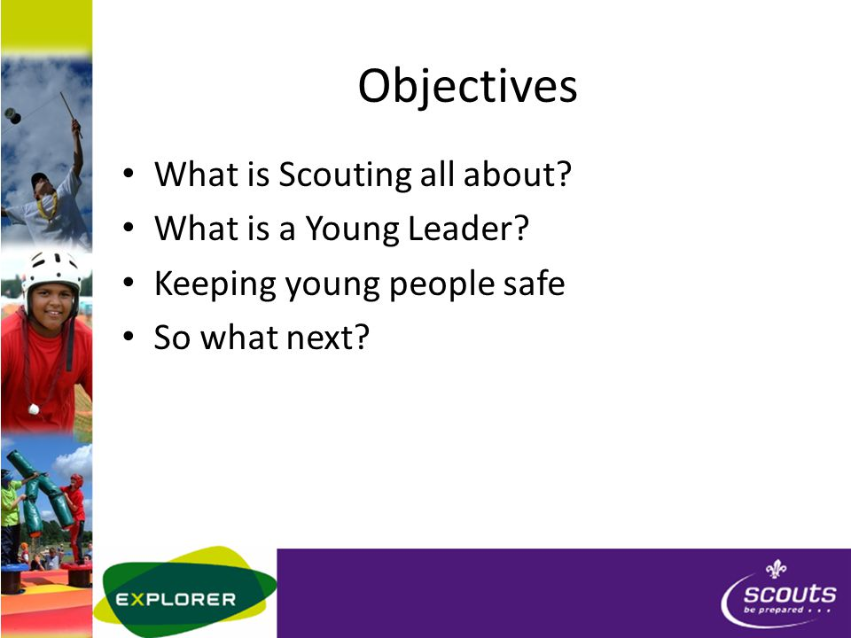 Objectives What is Scouting all about.What is a Young Leader.