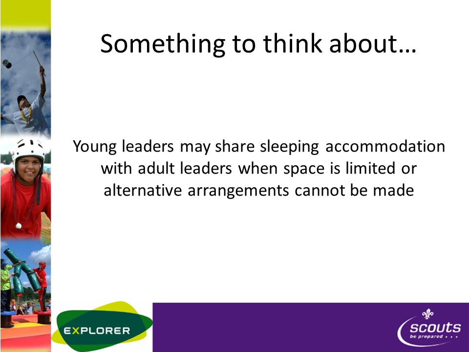 Something to think about… Young leaders may share sleeping accommodation with adult leaders when space is limited or alternative arrangements cannot be made