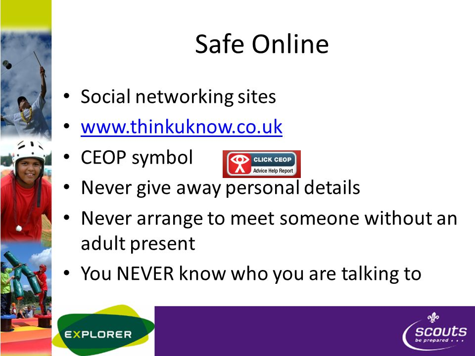 Safe Online Social networking sites www.thinkuknow.co.uk CEOP symbol Never give away personal details Never arrange to meet someone without an adult present You NEVER know who you are talking to