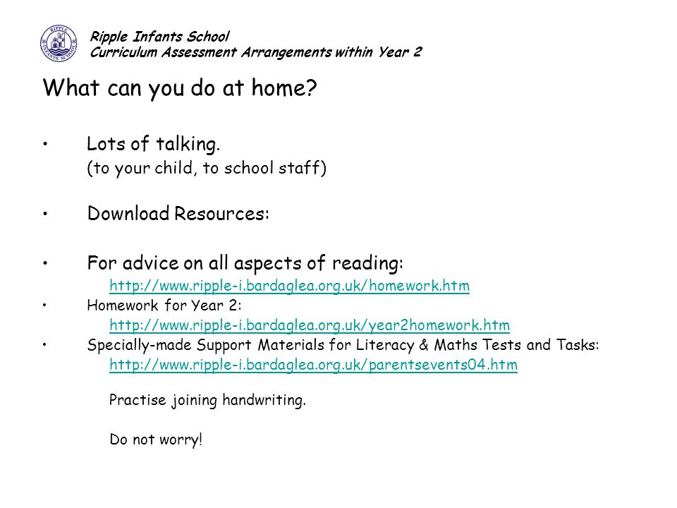 Ripple Infants School Curriculum Assessment Arrangements within Year 2 What can you do at home? Lots of talking. (to your child, to school staff) Down