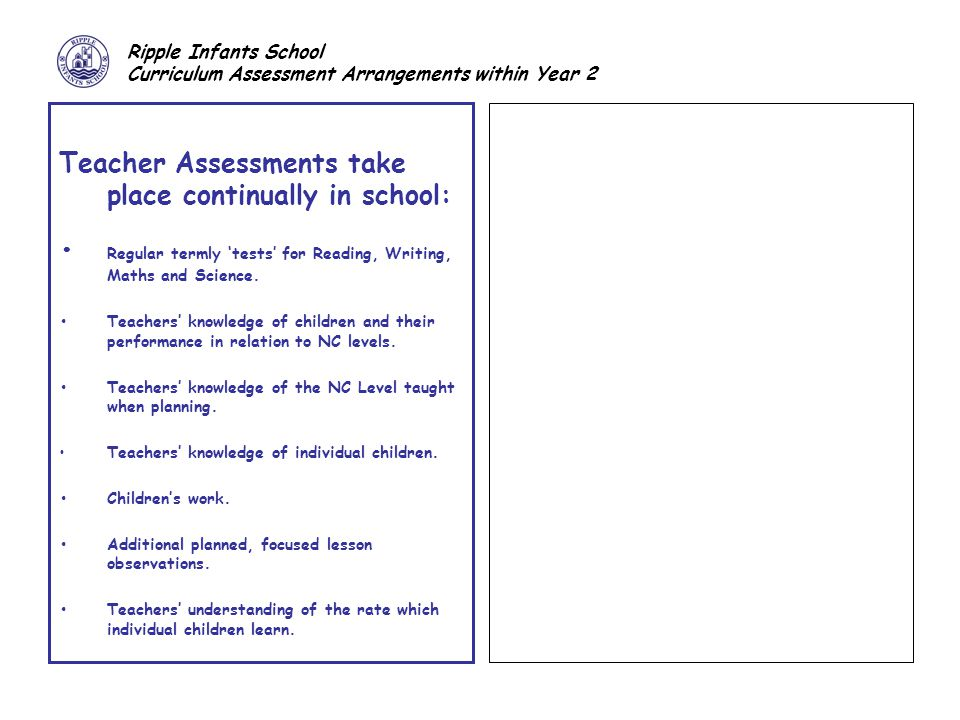 Ripple Infants School Curriculum Assessment Arrangements within Year 2 Teacher Assessments take place continually in school: Regular termly 'tests' for Reading, Writing, Maths and Science.