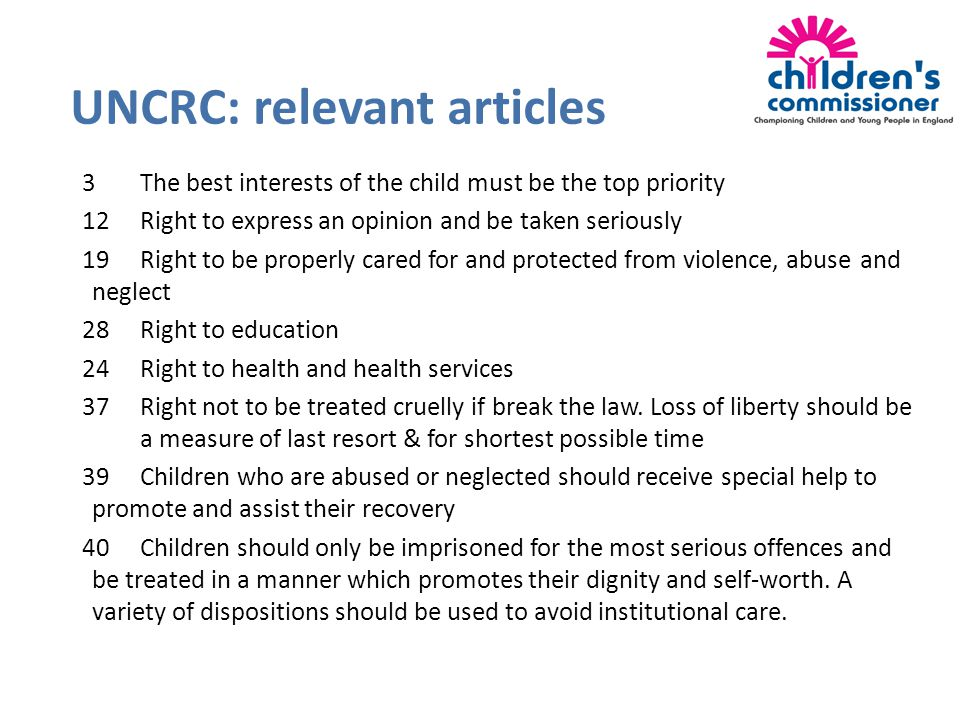 3The best interests of the child must be the top priority 12Right to express an opinion and be taken seriously 19Right to be properly cared for and protected from violence, abuse and neglect 28Right to education 24Right to health and health services 37Right not to be treated cruelly if break the law.