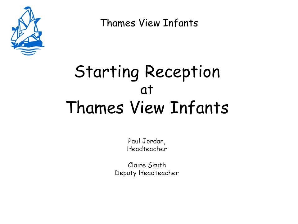 Thames View Infants Starting Reception at Thames View Infants Paul Jordan, Headteacher Claire Smith Deputy Headteacher