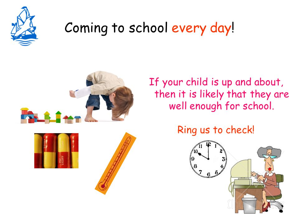 Coming to school every day! If your child is up and about, then it is likely that they are well enough for school. Ring us to check!
