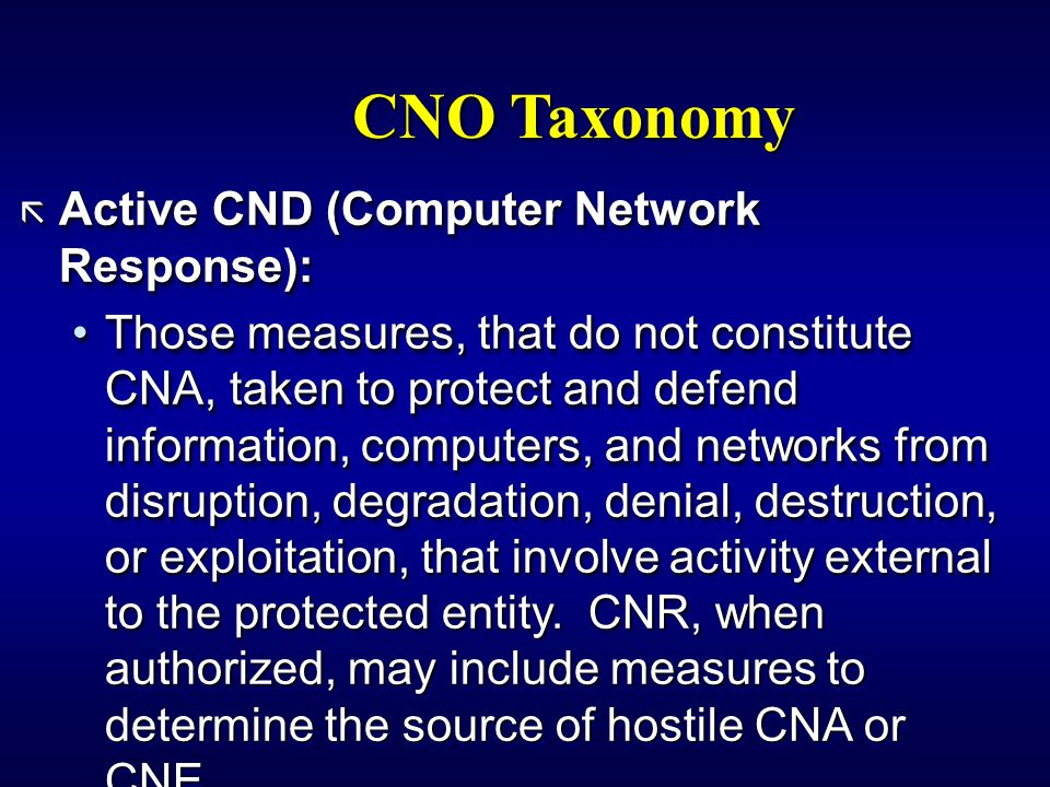 CNO Taxonomy ã Active CND (Computer Network Response): Those measures, that do not constitute CNA, taken to protect and defend information, computers, and networks from disruption, degradation, denial, destruction, or exploitation, that involve activity external to the protected entity.