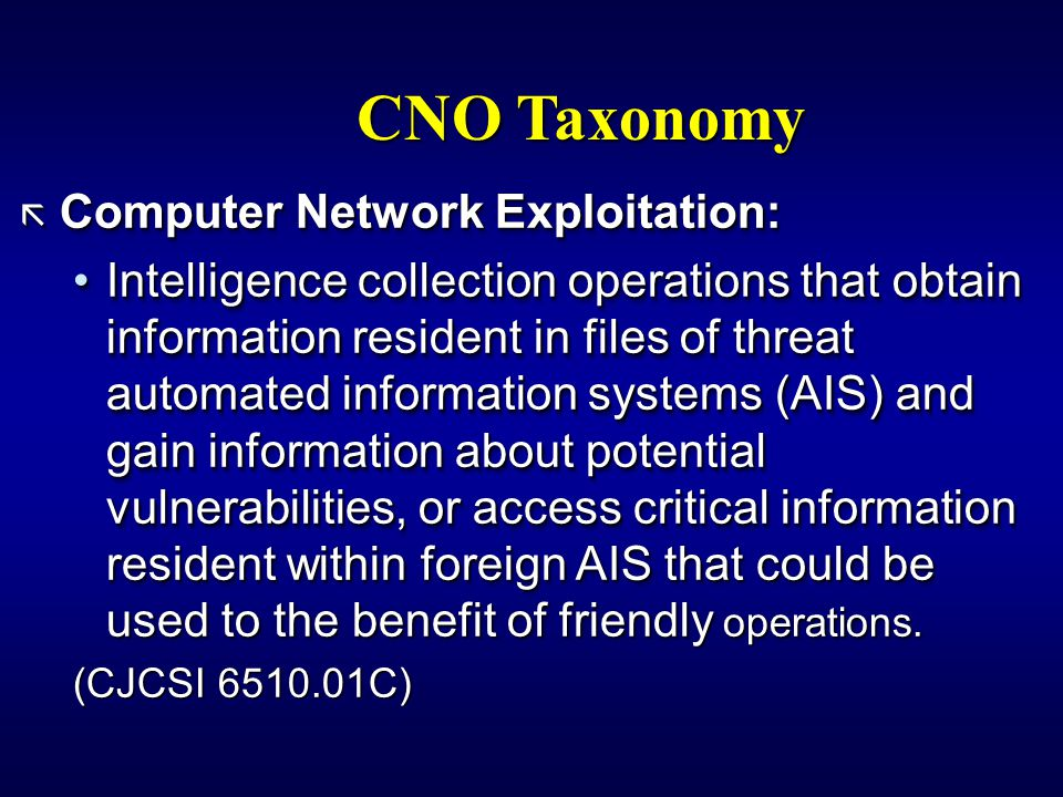 CNO Taxonomy ã Computer Network Exploitation: Intelligence collection operations that obtain information resident in files of threat automated information systems (AIS) and gain information about potential vulnerabilities, or access critical information resident within foreign AIS that could be used to the benefit of friendly operations.Intelligence collection operations that obtain information resident in files of threat automated information systems (AIS) and gain information about potential vulnerabilities, or access critical information resident within foreign AIS that could be used to the benefit of friendly operations.