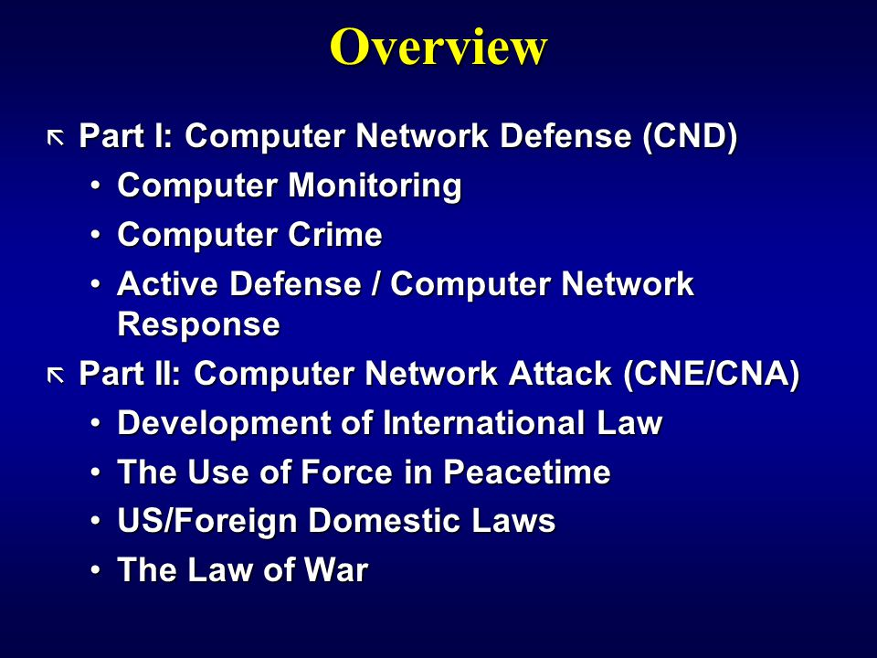 Overview ã Part I: Computer Network Defense (CND) Computer MonitoringComputer Monitoring Computer CrimeComputer Crime Active Defense / Computer Network ResponseActive Defense / Computer Network Response ã Part II: Computer Network Attack (CNE/CNA) Development of International LawDevelopment of International Law The Use of Force in PeacetimeThe Use of Force in Peacetime US/Foreign Domestic LawsUS/Foreign Domestic Laws The Law of WarThe Law of War