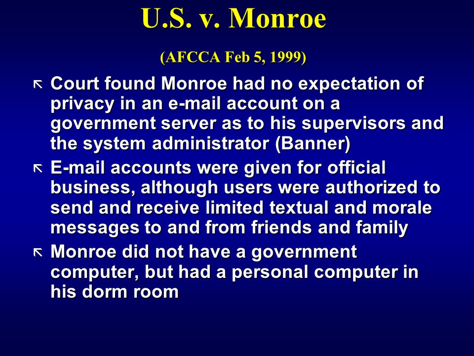 U.S. v. Monroe (AFCCA Feb 5, 1999) ã Court found Monroe had no expectation of privacy in an e-mail account on a government server as to his supervisor