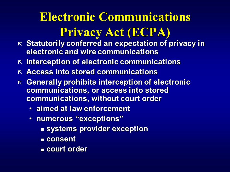Electronic Communications Privacy Act (ECPA) ã Statutorily conferred an expectation of privacy in electronic and wire communications ã Interception of electronic communications ã Access into stored communications ã Generally prohibits interception of electronic communications, or access into stored communications, without court order aimed at law enforcementaimed at law enforcement numerous exceptions numerous exceptions n systems provider exception n consent n court order