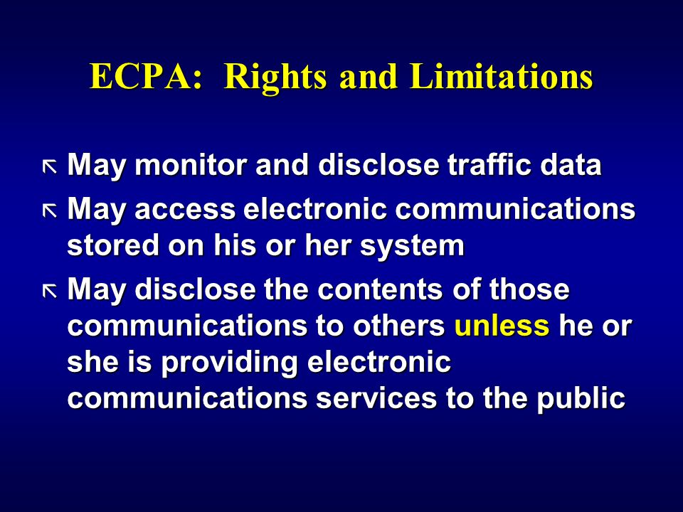 ECPA: Rights and Limitations ã May monitor and disclose traffic data ã May access electronic communications stored on his or her system ã May disclose the contents of those communications to others unless he or she is providing electronic communications services to the public